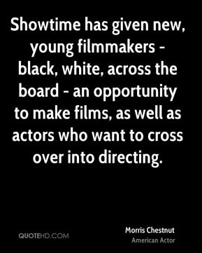 Showtime has given new, young filmmakers - black, white, across the board - an opportunity to make films, as well as actors who want to cross over into directing.