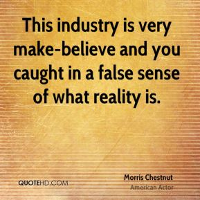 This industry is very make-believe and you caught in a false sense of what reality is.