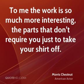 Morris Chestnut - To me the work is so much more interesting, the parts that don't require you just to take your shirt off.