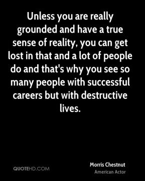 Morris Chestnut - Unless you are really grounded and have a true sense of reality, you can get lost in that and a lot of people do and that's why you see so many people with successful careers but with destructive lives.
