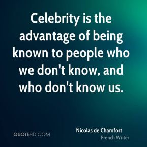 Celebrity is the advantage of being known to people who we don't know, and who don't know us.