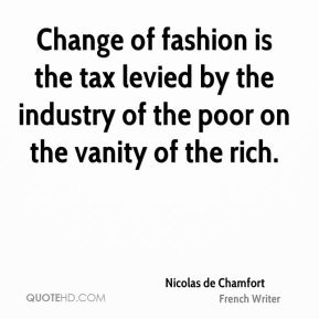 Nicolas de Chamfort - Change of fashion is the tax levied by the industry of the poor on the vanity of the rich.