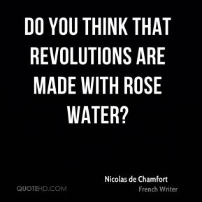 Do you think that revolutions are made with rose water?