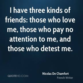 I have three kinds of friends: those who love me, those who pay no attention to me, and those who detest me.