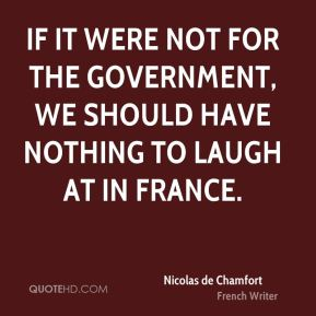 If it were not for the government, we should have nothing to laugh at in France.