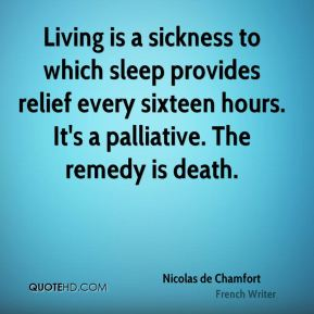 Living is a sickness to which sleep provides relief every sixteen hours. It's a palliative. The remedy is death.