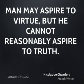 Nicolas de Chamfort - Man may aspire to virtue, but he cannot reasonably aspire to truth.