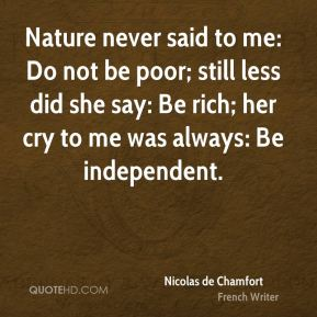 Nature never said to me: Do not be poor; still less did she say: Be rich; her cry to me was always: Be independent.