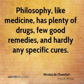 Nicolas de Chamfort - Philosophy, like medicine, has plenty of drugs, few good remedies, and hardly any specific cures.