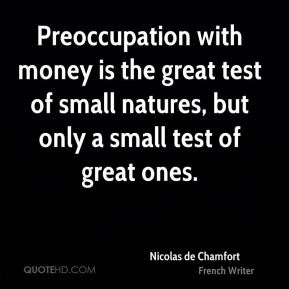 Nicolas de Chamfort - Preoccupation with money is the great test of small natures, but only a small test of great ones.