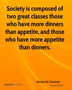 Nicolas De Chamfort - Society is composed of two great classes those who have more dinners than appetite, and those who have more appetite than dinners.