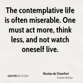 The contemplative life is often miserable. One must act more, think less, and not watch oneself live.