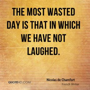 The most wasted day is that in which we have not laughed.