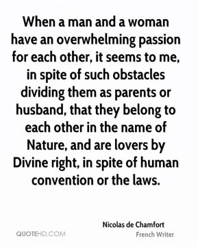 Nicolas de Chamfort - When a man and a woman have an overwhelming passion for each other, it seems to me, in spite of such obstacles dividing them as parents or husband, that they belong to each other in the name of Nature, and are lovers by Divine right, in spite of human convention or the laws.