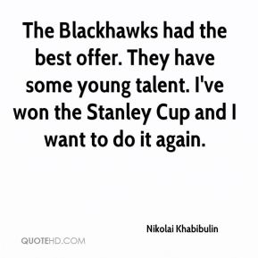 Nikolai Khabibulin  - The Blackhawks had the best offer. They have some young talent. I've won the Stanley Cup and I want to do it again.