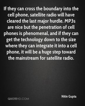 Nitin Gupta  - If they can cross the boundary into the cell phone, satellite radio will have cleared the last major hurdle. MP3s are nice but the penetration of cell phones is phenomenal, and if they can get the technology down to the size where they can integrate it into a cell phone, it will be a huge step toward the mainstream for satellite radio.