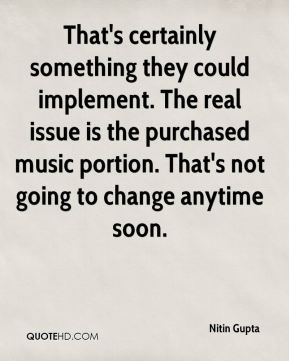 Nitin Gupta  - That's certainly something they could implement. The real issue is the purchased music portion. That's not going to change anytime soon.
