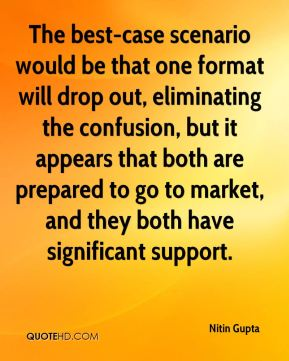Nitin Gupta  - The best-case scenario would be that one format will drop out, eliminating the confusion, but it appears that both are prepared to go to market, and they both have significant support.