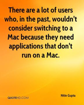 Nitin Gupta  - There are a lot of users who, in the past, wouldn't consider switching to a Mac because they need applications that don't run on a Mac.