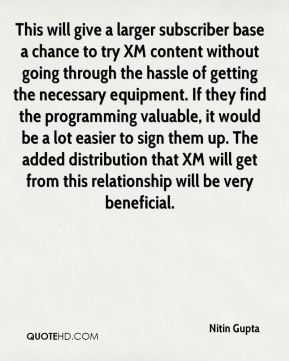 Nitin Gupta  - This will give a larger subscriber base a chance to try XM content without going through the hassle of getting the necessary equipment. If they find the programming valuable, it would be a lot easier to sign them up. The added distribution that XM will get from this relationship will be very beneficial.