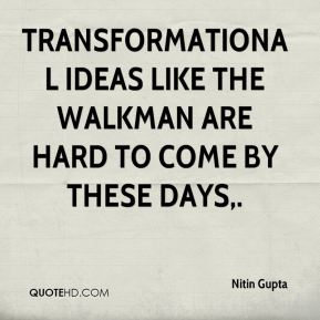 Nitin Gupta  - Transformational ideas like the Walkman are hard to come by these days.