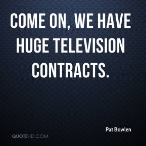 Come on, We have huge television contracts.