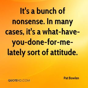Pat Bowlen  - It's a bunch of nonsense. In many cases, it's a what-have-you-done-for-me-lately sort of attitude.