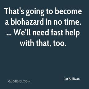 Pat Sullivan  - That's going to become a biohazard in no time, ... We'll need fast help with that, too.