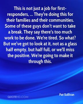This is not just a job for first-responders, ... They're doing this for their families and their communities. Some of these guys don't want to take a break. They say there's too much work to be done. We're tired. So what? But we've got to look at it, not as a glass half empty, but half full, or we'll miss the positive. We're going to make it through this.