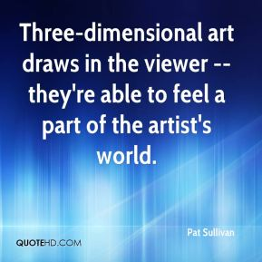 Pat Sullivan  - Three-dimensional art draws in the viewer -- they're able to feel a part of the artist's world.