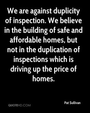 We are against duplicity of inspection. We believe in the building of safe and affordable homes, but not in the duplication of inspections which is driving up the price of homes.