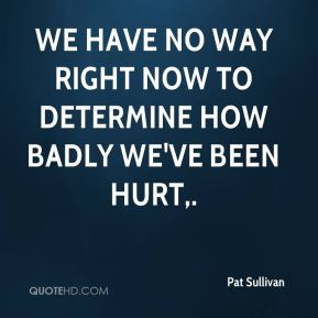 We have no way right now to determine how badly we've been hurt.
