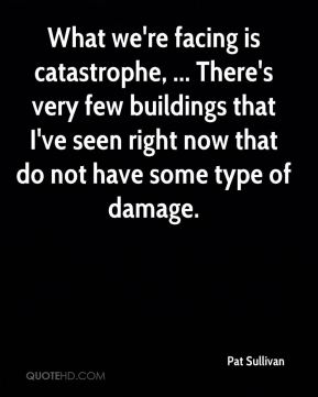 What we're facing is catastrophe, ... There's very few buildings that I've seen right now that do not have some type of damage.