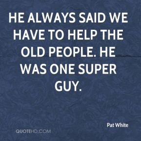 He always said we have to help the old people. He was one super guy.