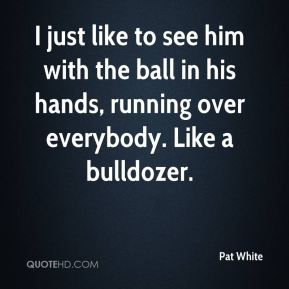 I just like to see him with the ball in his hands, running over everybody. Like a bulldozer.