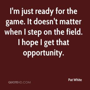 I'm just ready for the game. It doesn't matter when I step on the field. I hope I get that opportunity.