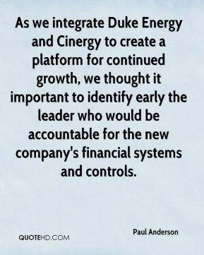 As we integrate Duke Energy and Cinergy to create a platform for continued growth, we thought it important to identify early the leader who would be accountable for the new company's financial systems and controls.