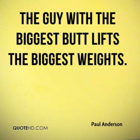 Paul Anderson  - The guy with the biggest butt lifts the biggest weights.