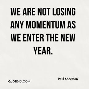 We are not losing any momentum as we enter the new year.