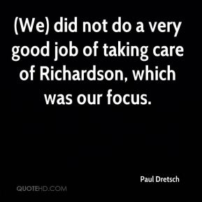 Paul Dretsch  - (We) did not do a very good job of taking care of Richardson, which was our focus.