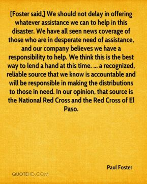 Paul Foster  - [Foster said,] We should not delay in offering whatever assistance we can to help in this disaster. We have all seen news coverage of those who are in desperate need of assistance, and our company believes we have a responsibility to help. We think this is the best way to lend a hand at this time. ... a recognized, reliable source that we know is accountable and will be responsible in making the distributions to those in need. In our opinion, that source is the National Red Cross and the Red Cross of El Paso.