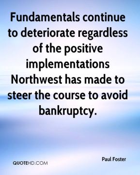 Paul Foster  - Fundamentals continue to deteriorate regardless of the positive implementations Northwest has made to steer the course to avoid bankruptcy.