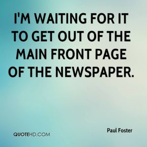 Paul Foster  - I'm waiting for it to get out of the main front page of the newspaper.