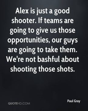 Paul Gray  - Alex is just a good shooter. If teams are going to give us those opportunities, our guys are going to take them. We're not bashful about shooting those shots.