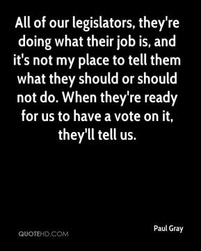 All of our legislators, they're doing what their job is, and it's not my place to tell them what they should or should not do. When they're ready for us to have a vote on it, they'll tell us.