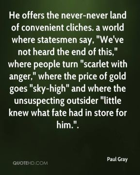 """He offers the never-never land of convenient cliches. a world where statesmen say, """"We've not heard the end of this,"""" where people turn """"scarlet with anger,"""" where the price of gold goes """"sky-high"""" and where the unsuspecting outsider """"little knew what fate had in store for him.""""."""