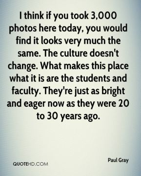 I think if you took 3,000 photos here today, you would find it looks very much the same. The culture doesn't change. What makes this place what it is are the students and faculty. They're just as bright and eager now as they were 20 to 30 years ago.