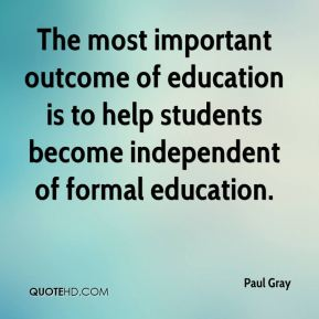 Paul Gray  - The most important outcome of education is to help students become independent of formal education.