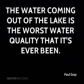 The water coming out of the lake is the worst water quality that it's ever been.
