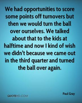 We had opportunities to score some points off turnovers but then we would turn the ball over ourselves. We talked about that to the kids at halftime and now I kind of wish we didn't because we came out in the third quarter and turned the ball over again.